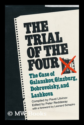 The Trial of the Four; a Collection of Materials on the Case of Galanskov, Ginzburg, Dobrovolsky & Lashkova, 1967-68. Compiled, with Commentary, by Pavel Litvinov. English Text Edited and Annotated by Peter Reddaway. with a Foreword by Leonard Schapiro. Pavel Mikhailovich Litvinov, 1940-, compiler.