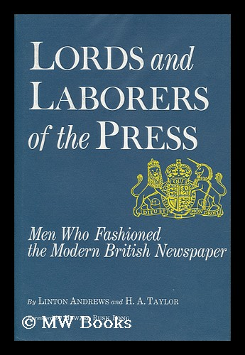 Lords and Laborers of the Press; Men Who Fashioned the Modern British Newspaper, by Linton Andrews and H. A. Taylor. Foreword by Howard Rusk Long. Linton Andrews, Sir, 1886-.