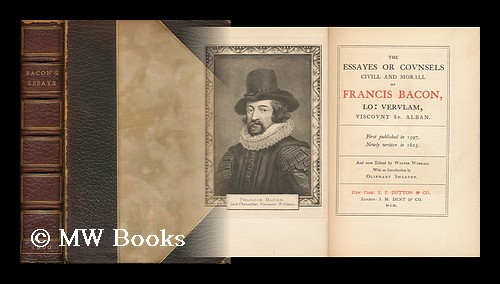 The Essayes, or Counsels, CIVILL & Morall of Francis Bacon, Lo: Verulam, Viscount St. Alban : First Published in 1597, Newly Written in 1625 / and Now Edited by Walter Worrall with an Introduction by Oliphant Smeaton. Francis Bacon, Viscount St. Albans, Walter. Smeaton Worrall, William Henry Oliphant.