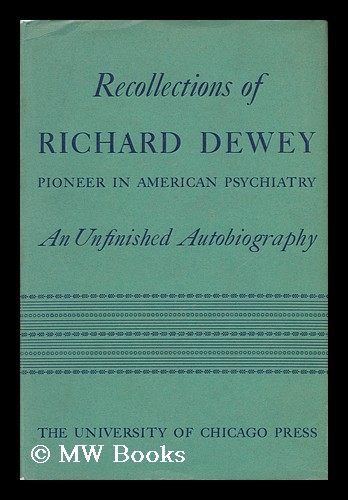 Recollections of Richard Dewey, Pioneer in American Psychiatry; an Unfinished Autobiography with an Introduction by Clarence B. Farrar ... Edited by Ethel L. Dewey. Richard Dewey, Ethel L. Dewey, Ethel Lillian.