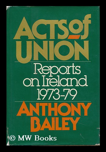 Acts of Union : Reports on Ireland, 1973-79 / Anthony Bailey. Anthony Bailey, 1933-.