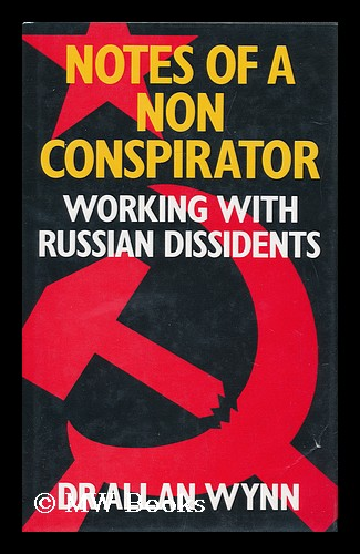 Notes of a Non-Conspirator : Working with Russian Dissidents / Allan Wynn. Allan Wynn.