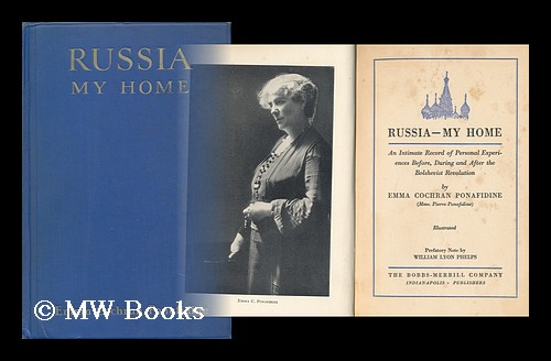 Russia - My Home; an Intimate Record of Personal Experiences Before, During and after the Bolshevist Revolution, by Emma Cochran Ponafidine (Mme. Piere Ponafidine) ... Prefatory Note by William Lyon Phelps. Emma Ponafidine.