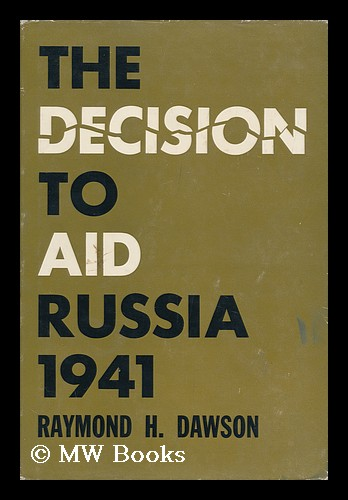 The Decision to Aid Russia, 1941; Foreign Policy and Domestic Politics. Raymond H. Dawson.