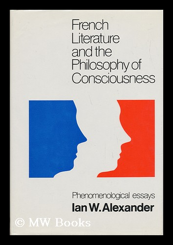 French Literature and the Philosophy of Consciousness : Phenomenological Essays / Ian W. Alexander ; Edited by A. J. L. Busst ; with an Introduction by Georges Poulet. Ian W. . A. J. L. Busst Alexander, Ian Welsh.