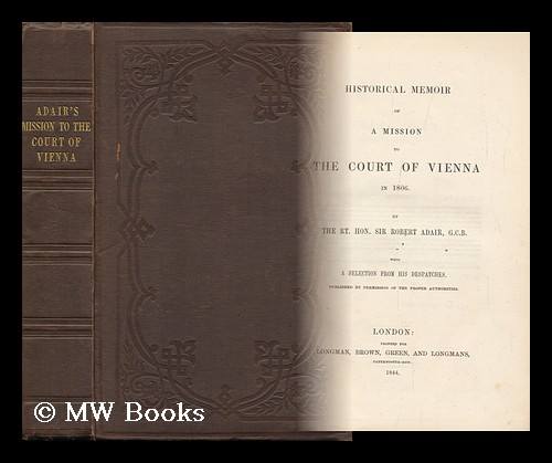 Historical Memoir of a Mission to the Court of Vienna in 1806. / by the Rt. Hon. Sir Robert Adair, G. C. B. with a Selection from His Despatches. Robert Adair, Sir.