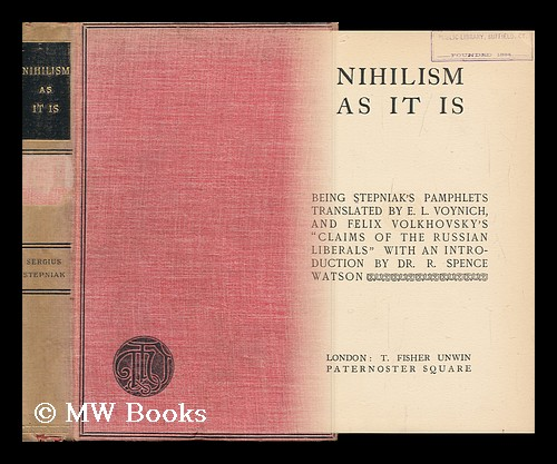 Nihilism As it is : Being Stepniak's Pamphlets Translated by E. L. Voynich, and Felix Volkhovsky's Claims of the Russian Liberals / ; with an Introduction by Dr. R. Spence Watson. Pseud Stepniak, Sergei Mikhailovich Kravchinsky.