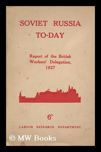 Soviet Russia To-Day. the Report of the British Workers' Delegation Which Visited Soviet Russia for the Tenth Anniversary of the Revolution, November, 1927. Published for the British Workers' Delegation by the Labour Research Department. British Workers' Delegation To The U. S. S. R.