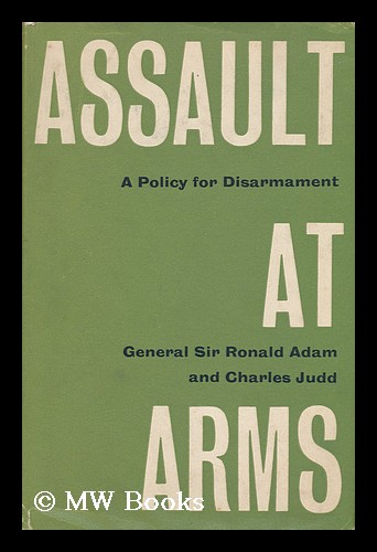 Assault At Arms; a Policy for Disarmament. Ronald Adam, Bart. Charles Judd, Sir.