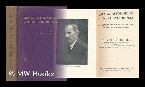 Grace Astounding in Bolshevik Russia : a Record of the Lord's Dealings with Brother Cornelius Martens / by Dr. A. McCaig. A. McCaig.