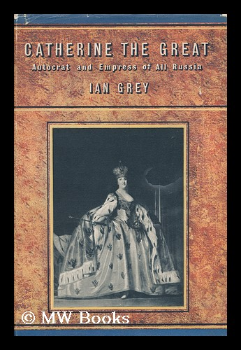 Catherine the Great: Autocrat and Empress of all Russia / by Ian Grey. Ian Grey.