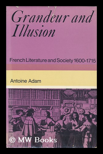 Grandeur and Illusion; French Literature and Society 1600-1715; Translated [From the French] by Herbert Tint. Antoine Adam.