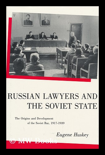 Russian Lawyers and the Soviet State : the Origins and Development of the Soviet Bar, 1917-1939 / Eugene Huskey. Eugene Huskey.
