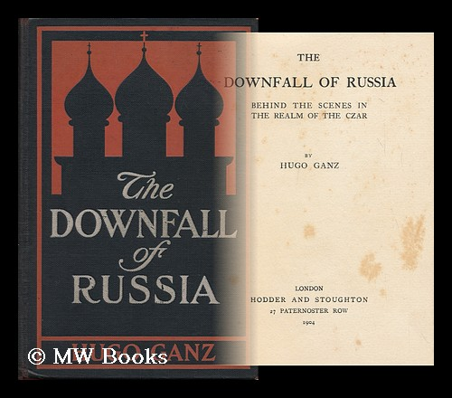The Downfall of Russia : Behind the Scenes in the Realm of the Czar. Hugo Ganz, 1862-.