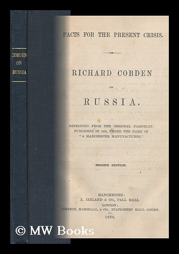 """Facts for the Present Crisis; Richard Cobden on Russia; Reprinted from the Original Pamphlet Published in 1836, under the Name of """"A Manchester Manufacturer. """" Richard Cobden."""