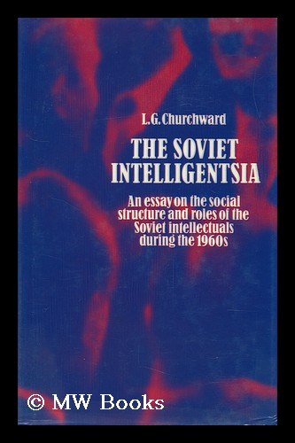 The Soviet Intelligensia : an Essay on the Social Structure and Roles of Soviet Intellectuals During the 1960s / by L. G. Churchward. Lloyd Gordon Churchward, 1919-.