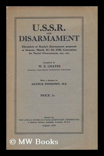 U. S. S. R. and Disarmament : Discussion of Russia's Disarmament Proposals At Geneva, March 16-24, 1928, Convention for Partial Disarmament, Etc. , Etc / Compiled by W. P. Coates ; with a Preface by Arthur Ponsonby, M.P. William Peyton Coates.