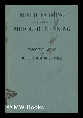 Mixed Farming and Muddled Thinking, an Analysis of Current Agricultural Policy, a Report on an Enquiry Organised / by Visount Astor and B. Seebohm Rowntree. Waldorf Astor Astor, Viscount, Benjamin Seebohm Rowntree.