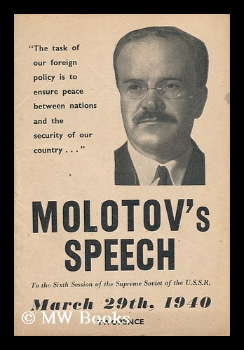 Molotov's Speech to the Sixth Session of the Supreme Soviet of the U. S. S. R. , March 29th. 1940. Vyacheslav Mikhaylovich Molotov.