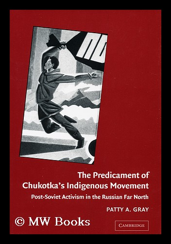 The Predicament of Chukotka's Indigenous Movement : Post-Soviet Activism in the Russian Far North / Patty A. Gray. Patty Anne Gray, 1960-.