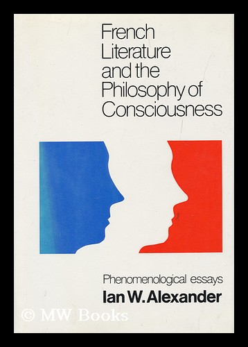 French Literature and the Philosophy of Consciousness : Phenomenological Essays / Ian W. Alexander ; Edited by A. J. L. Busst ; with an Introduction by Georges Poulet. Ian Welsh Alexander, 1911-.