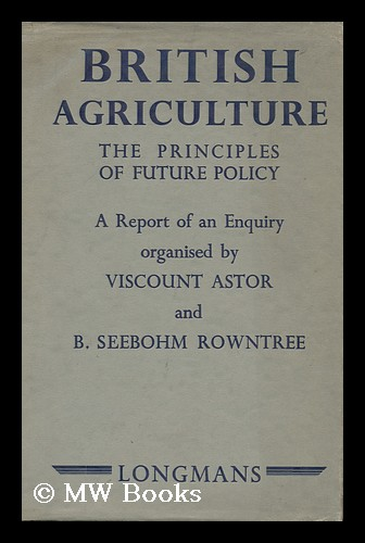 British Agriculture; the Principles of Future Policy; a Report of an Enquiry Organized by Viscount Astor and B. Seebohm Rowntree. Waldorf Astor Astor, Viscount, Benjamin Seebohm Rowntree.