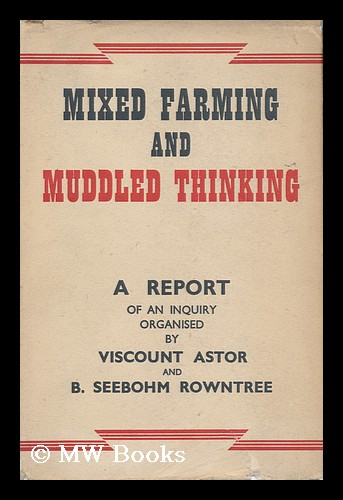 Mixed Farming and Muddled Thinking : an Analysis of Current Agricultural Policy / a Report on an Enquiry Organised by Visount Astor and B. Seebohm Rowntree. Waldorf Astor Astor, Viscount.