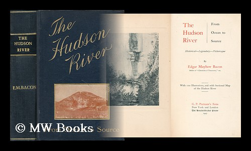 The Hudson River from ocean to source : historical - legendary - picturesque. Edgar Mayhew Bacon.