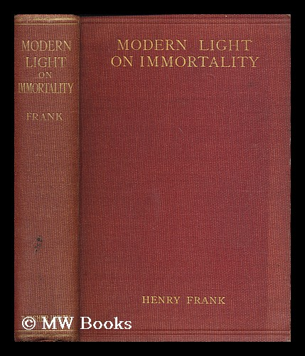 Modern light on immortality : being an original excursion into historical research and scientific discovery pointing to a new solution of the problem / by Henry Frank. Henry Frank.