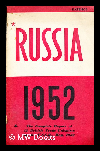 Russia, 1952: the complete report of 12 British trade unionists in the U.S.S.R.,May, 1952. British Workers' Delegation to the USSR.