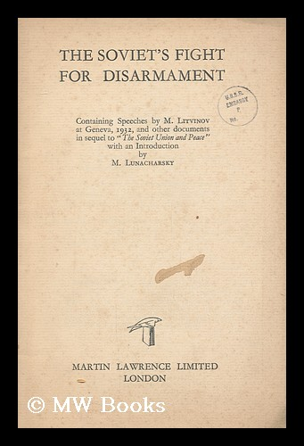 """The Soviet's fight for disarmament : containing speeches by M. Litvinov at Geneva, 1932, and other documents in sequel to """"The Soviet Union and peace"""" with an introduction by M. Lunacharsky. M. M. Litvinov."""