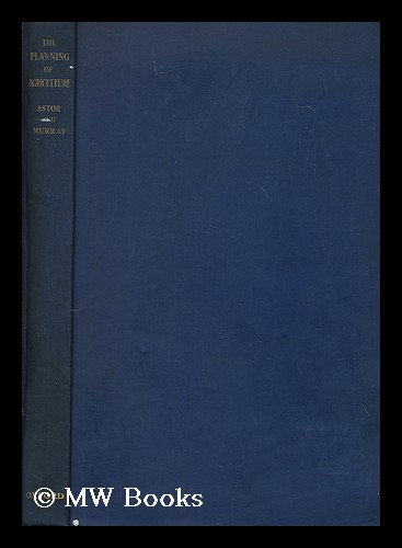The planning of agriculture / by Viscount Astor and Keith A.H. Murray. With a foreword by Sir Arthur Salter. Waldorf Astor Astor, Viscount, Keith Anderson Hope Murray.