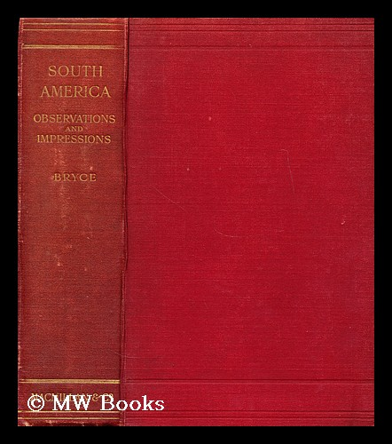 South America : observations and impressions. James Bryce Bryce, Viscount.