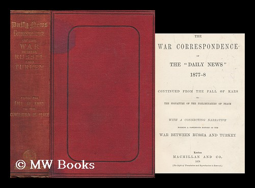 """The war correspondence of the """"Daily news,"""" 1877-8, continued from the fall of Kars to the signature of the preliminaries of peace, with a connecting narrative forming a continuous history of the war between Russia and Turkey. Daily News, England : 1846 London."""