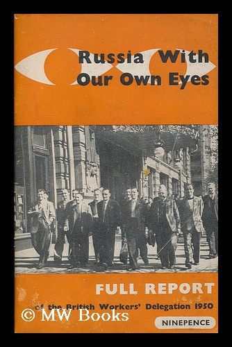 Russia with our own eyes : the full official report of the British Workers' Delegation to the USSR, 1950. 1950 British Workers' Delegation to the USSR.