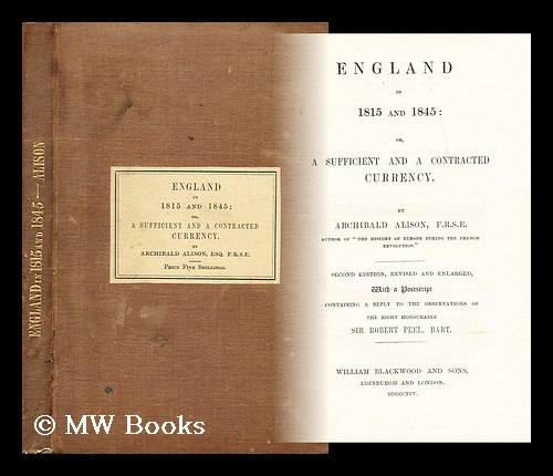 England in 1815 and 1845 : or, A sufficient and a contracted currency. Archibald Alison, Sir.