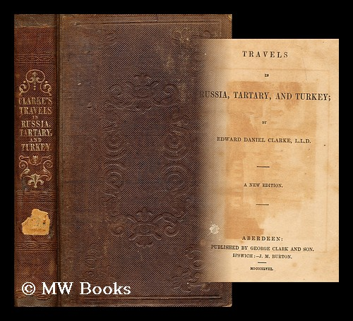 Travels in Russia, Tartary, and Turkey / by Edward Daniel Clarke. Edward Daniel Clarke.