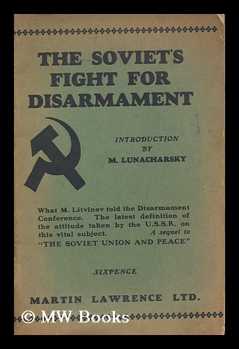 """The Soviet's fight for disarmament : containing speeches by M. Litvinov at Geneva, 1932, and other documents in sequel to """"The Soviet Union and peace"""" with an introduction by M. Lunacharsky. Maksim Maksimovich Litvinov, Anatoly Vasilievich Lunacharsky."""