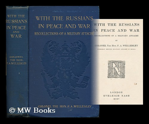 With the Russians in peace and war : recollections of a military attache / by Colonel the Hon. F. A. Wellesley. F. A. Wellesley, Frederick Arthur.