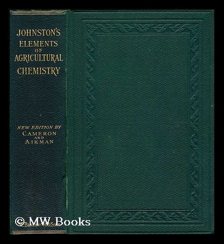 Johnston's elements of agricultural chemistry. C. M. Aikman, Charles A. Cameron, Sir.