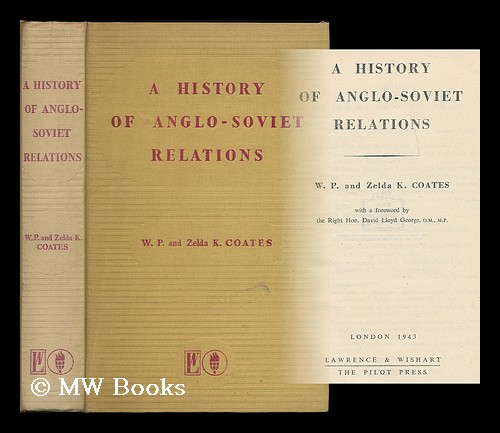 A history of Anglo-Soviet relations / By W.P. and Zelda K. Coates: with a foreword by David Lloyd George. W. P. Coates, William Peyton.