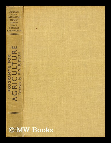 Programme for agriculture / by Lord Addison, Sir Ralph Glyn, Viscount Lymington, A.J. Hosier, A.G. Street, Sir Daniel Hall, R.T. Hinckes, Lord Cranworth, Brian Vesey-Fitzgerald. Foreword by R.S. Hudson; ed. by Brian Vesey-Fitzgerald. Christopher Addison Addison, Viscount.