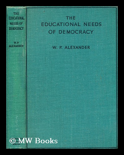 The educational needs of democracy / by W. P. Alexander ... with a foreword by Sir Frederick Mander. William Alexander, Sir, 1905-?