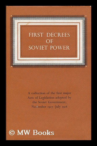 First decrees of Soviet power / compiled, with introduction and explanatory notes by Yuri Akhapkin [translated from the Russian]. Yuri Akhapkin.