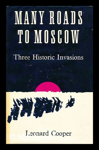 Many Roads to Moscow Three Historic Invasions. Leonard Cooper, 1900-.
