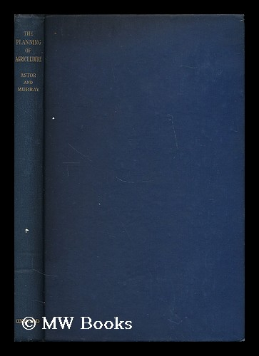 The planning of agriculture / by Viscount Astor and Keith A. H. Murray ; with a foreword by Sir Arthur Salter. Waldorf Astor Astor, Viscount.