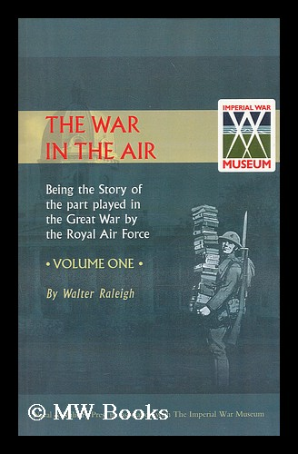 The war in the air : being the story of the part played in the great war by the Royal air force: Vol. I: [General history of aviation and formation of the RFC, operations 1914]. Sir Walter Alexander Raleigh, Henry Albert Jones.