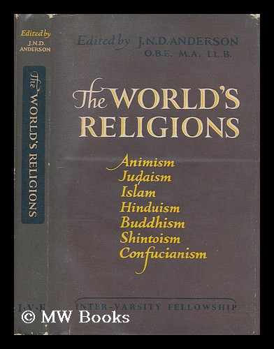 The world's religions : Animism, Judaism, Islam, Hinduism, Buddhism, Shinto, Confucianism. James Norman Dalrymple Anderson, Sir, 1908-.