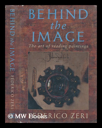 Behind the image : the art of reading paintings / Federico Zeri ; translated from the Italian by Nina Rootes. Federico Zeri.