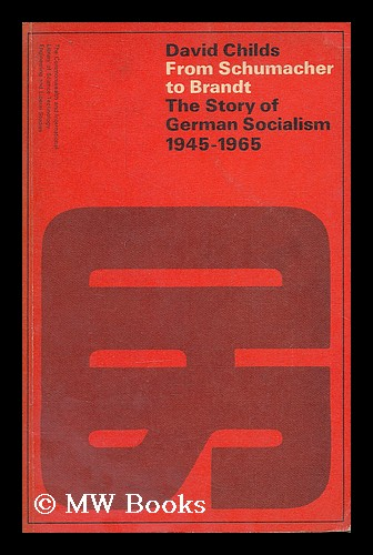 From Schumacher to Brandt : the story of German socialism. David Childs, 1933-.